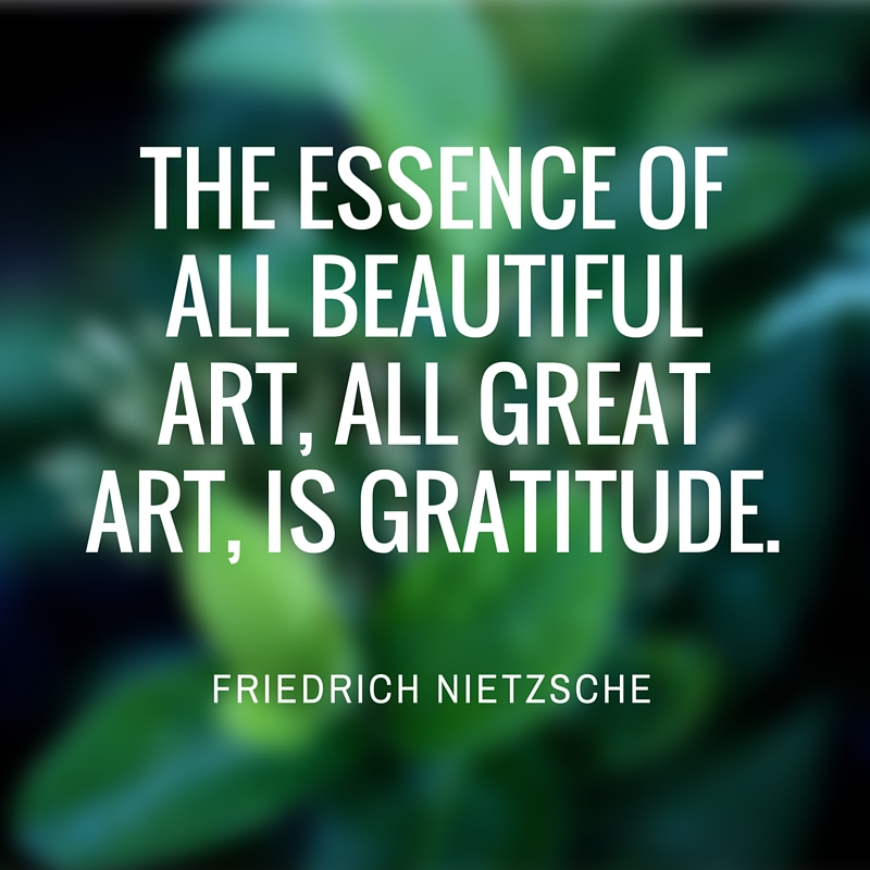 """The essence of all beautiful art, all great art, is gratitude."" FRIEDRICH NIETZSCHE"