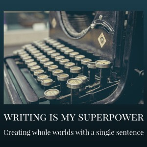 Writing is my superpower: creating whole worlds with a single sentence